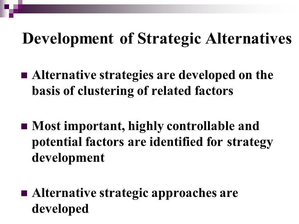 Development of Strategic Alternatives Alternative strategies are developed on the basis of clustering of related factors Most important, highly controllable and potential factors are identified for strategy development Alternative strategic approaches are developed