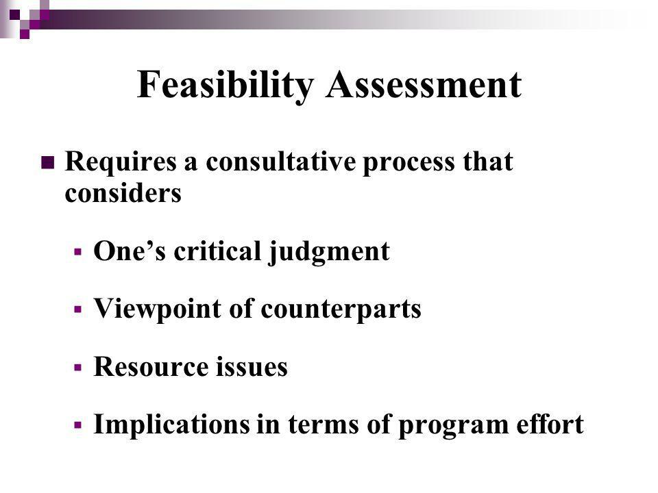Feasibility Assessment Requires a consultative process that considers Ones critical judgment Viewpoint of counterparts Resource issues Implications in terms of program effort