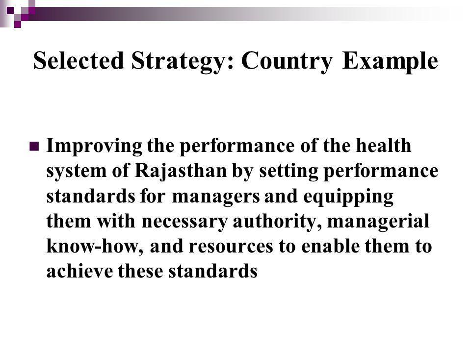 Selected Strategy: Country Example Improving the performance of the health system of Rajasthan by setting performance standards for managers and equipping them with necessary authority, managerial know-how, and resources to enable them to achieve these standards