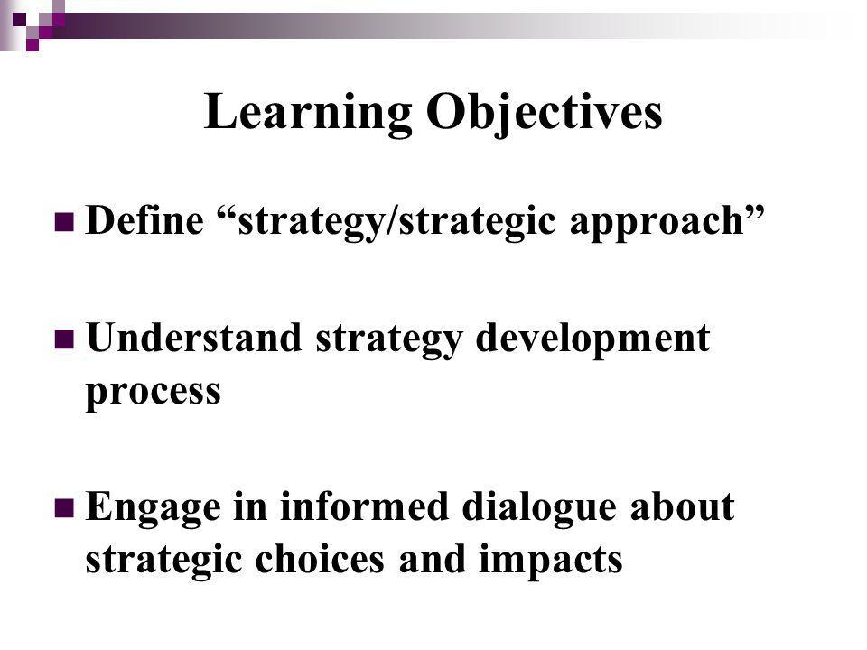 Learning Objectives Define strategy/strategic approach Understand strategy development process Engage in informed dialogue about strategic choices and impacts