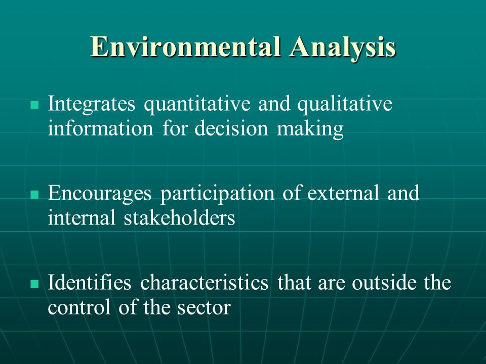 Environmental Analysis Integrates quantitative and qualitative information for decision making Encourages participation of external and internal stakeholders Identifies characteristics that are outside the control of the sector
