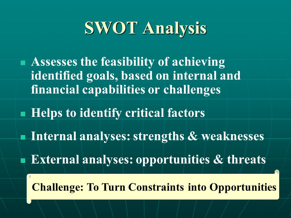 SWOT Analysis Assesses the feasibility of achieving identified goals, based on internal and financial capabilities or challenges Helps to identify critical factors Internal analyses: strengths & weaknesses External analyses: opportunities & threats Challenge: To Turn Constraints into Opportunities