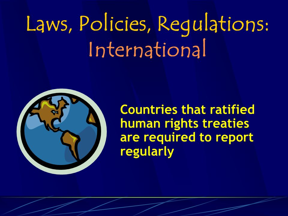 Laws, Policies, Regulations: International Countries that ratified human rights treaties are required to report regularly