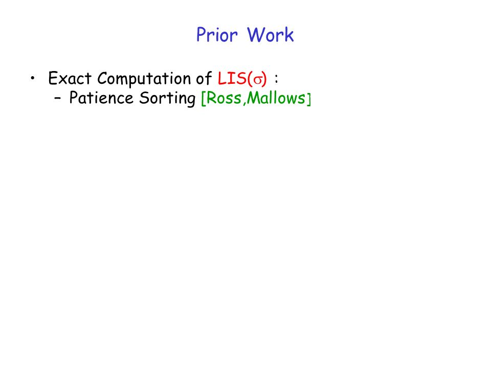 Prior Work Exact Computation of LIS( ) : –Patience Sorting [Ross,Mallows ]