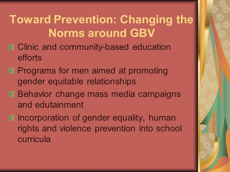 Toward Prevention: Changing the Norms around GBV Clinic and community-based education efforts Programs for men aimed at promoting gender equitable rel