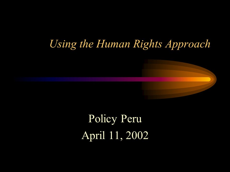 Using the Human Rights Approach Policy Peru April 11, 2002