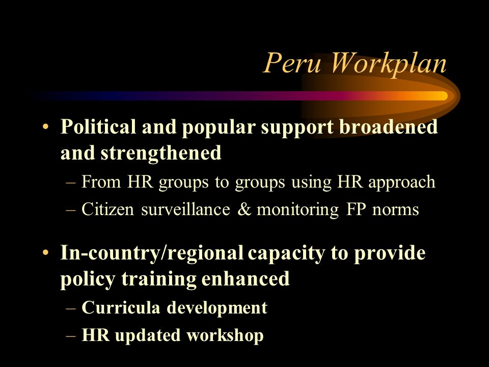 Peru Workplan Political and popular support broadened and strengthened –From HR groups to groups using HR approach –Citizen surveillance & monitoring FP norms In-country/regional capacity to provide policy training enhanced –Curricula development –HR updated workshop