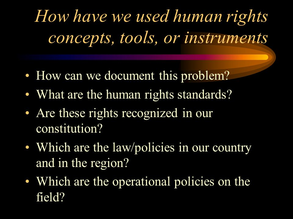 How have we used human rights concepts, tools, or instruments How can we document this problem.