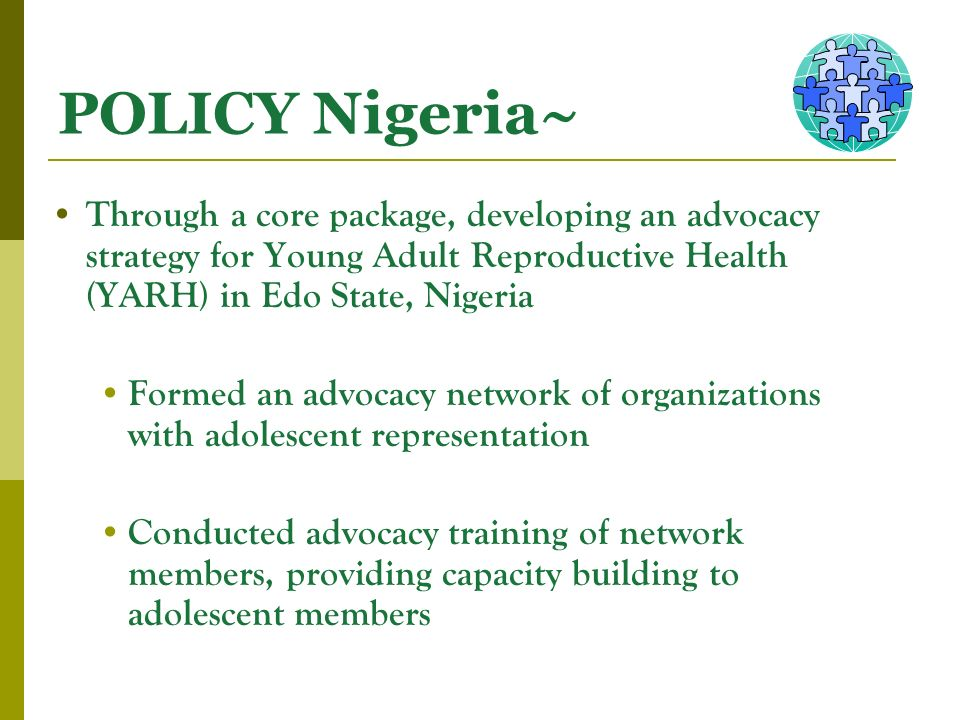 POLICY Nigeria~ Through a core package, developing an advocacy strategy for Young Adult Reproductive Health (YARH) in Edo State, Nigeria Formed an advocacy network of organizations with adolescent representation Conducted advocacy training of network members, providing capacity building to adolescent members