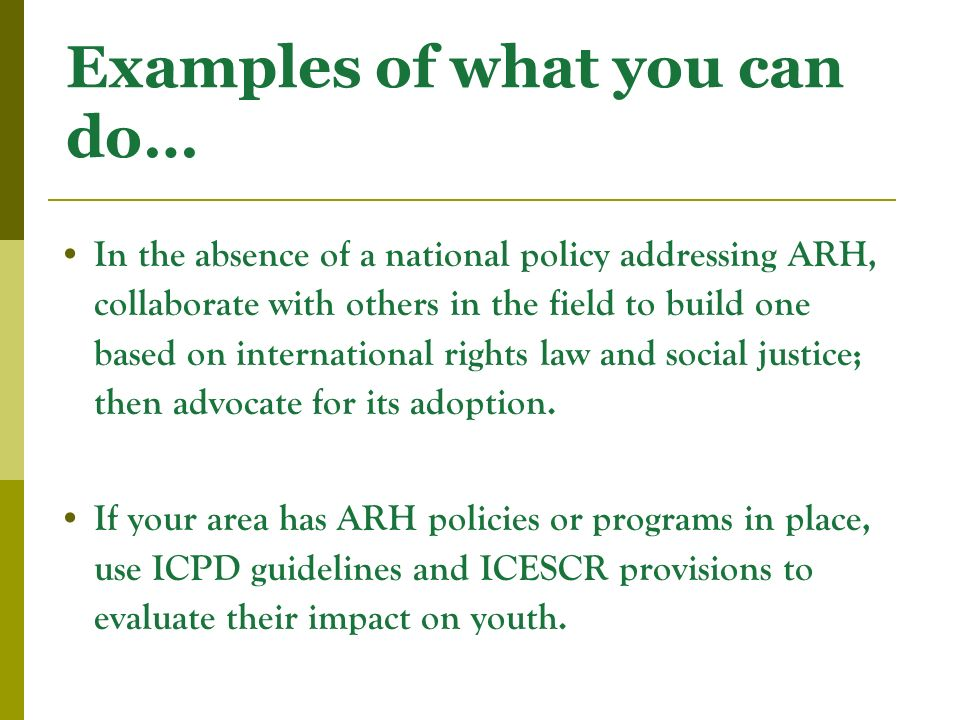 Examples of what you can do… In the absence of a national policy addressing ARH, collaborate with others in the field to build one based on international rights law and social justice; then advocate for its adoption.