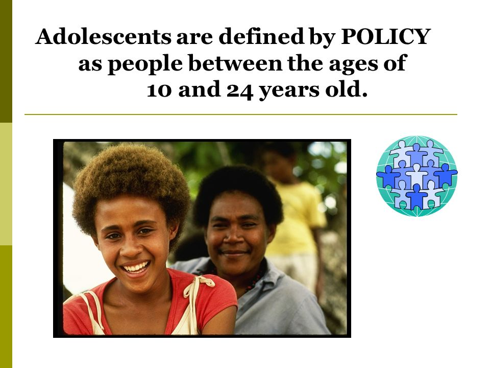 Adolescents are defined by POLICY as people between the ages of 10 and 24 years old.