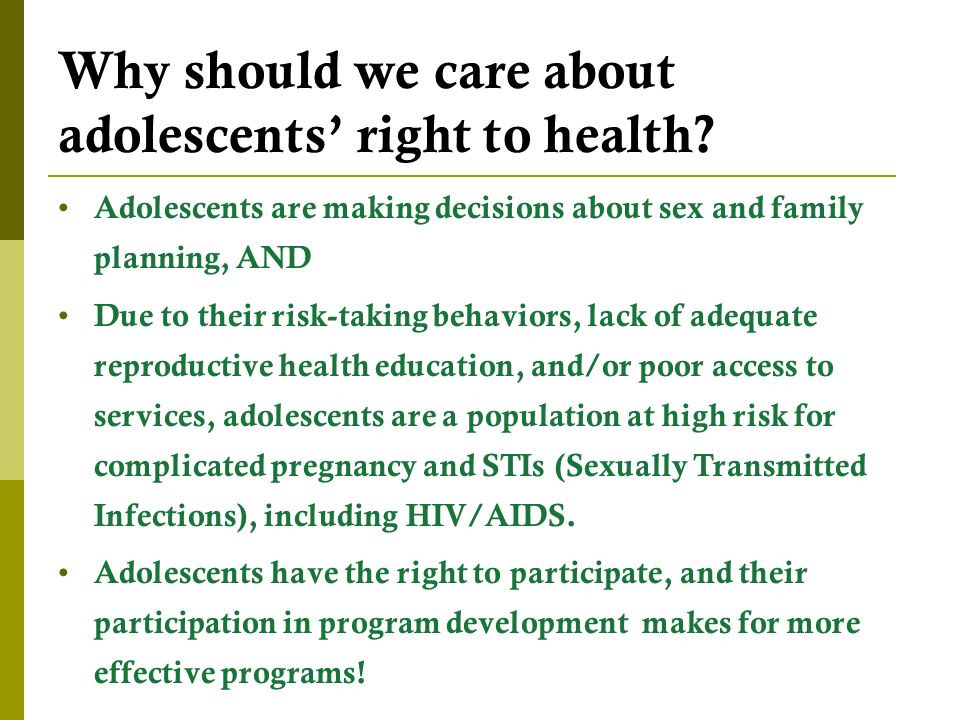 Adolescents are making decisions about sex and family planning, AND Due to their risk-taking behaviors, lack of adequate reproductive health education, and/or poor access to services, adolescents are a population at high risk for complicated pregnancy and STIs (Sexually Transmitted Infections), including HIV/AIDS.