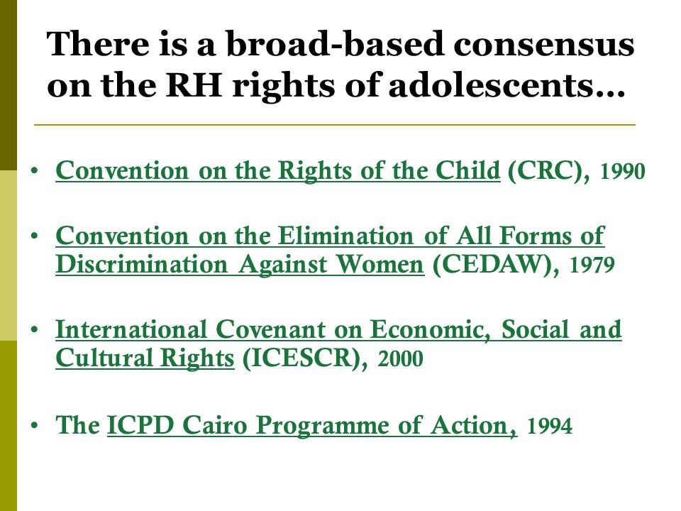 There is a broad-based consensus on the RH rights of adolescents… Convention on the Rights of the Child (CRC), 1990 Convention on the Elimination of All Forms of Discrimination Against Women (CEDAW), 1979 International Covenant on Economic, Social and Cultural Rights (ICESCR), 2000 The ICPD Cairo Programme of Action, 1994