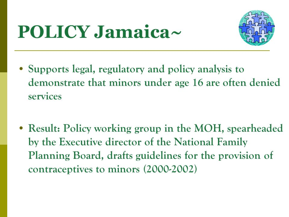 POLICY Jamaica~ Supports legal, regulatory and policy analysis to demonstrate that minors under age 16 are often denied services Result: Policy workin