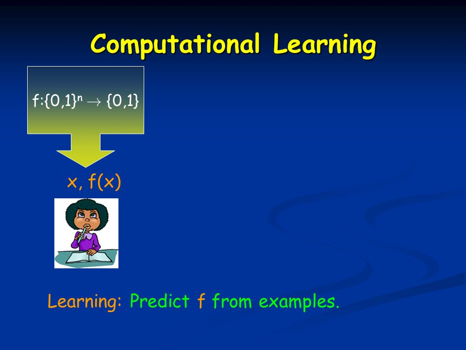 Learning: Predict f from examples. x, f(x) f:{0,1} n ! {0,1}