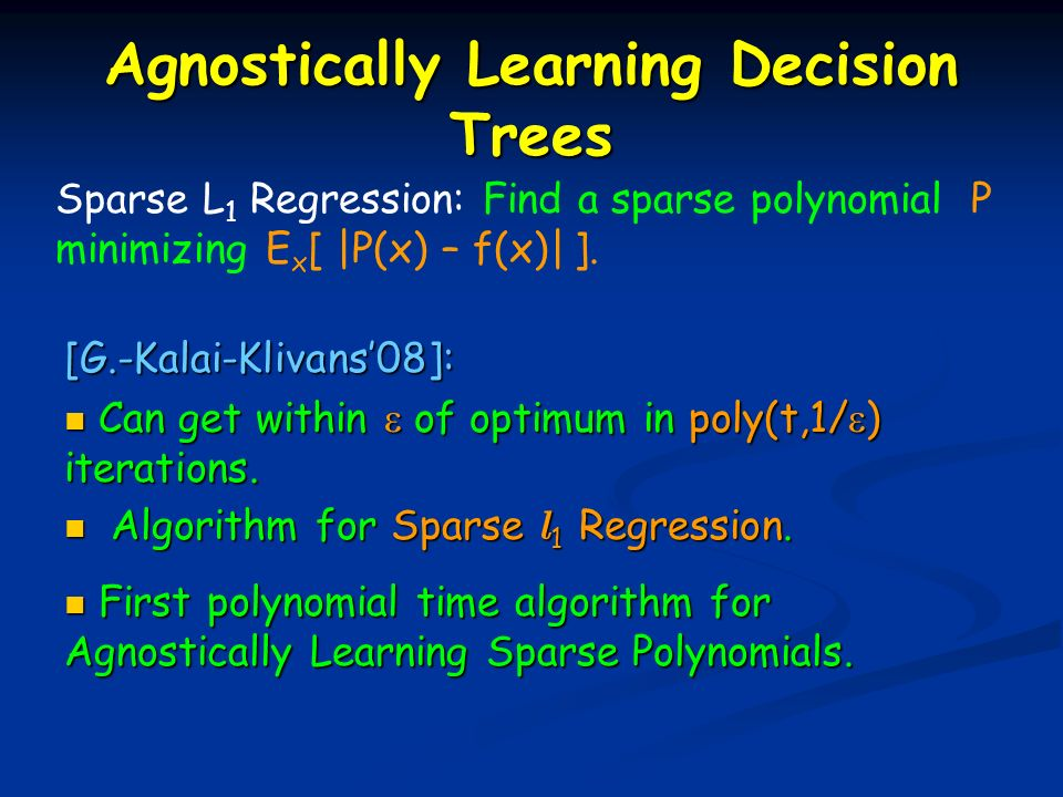 Sparse L 1 Regression: Find a sparse polynomial P minimizing E x [ |P(x) – f(x)| ]. [G.-Kalai-Klivans08]: Can get within of optimum in poly(t,1/ ) ite