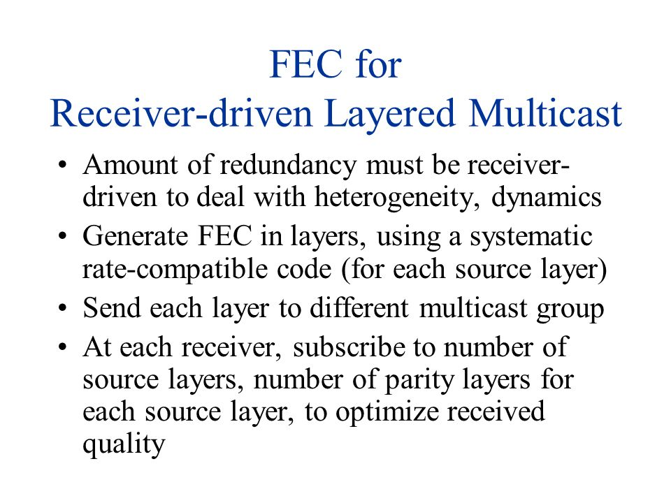 FEC for Receiver-driven Layered Multicast Amount of redundancy must be receiver- driven to deal with heterogeneity, dynamics Generate FEC in layers, u