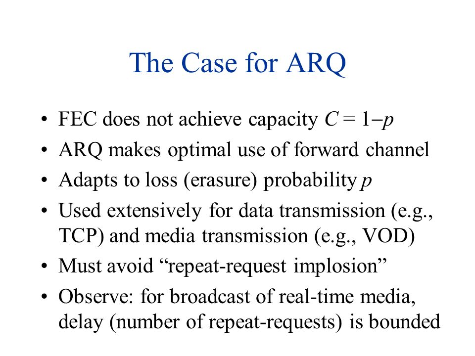 The Case for ARQ FEC does not achieve capacity C = 1 p ARQ makes optimal use of forward channel Adapts to loss (erasure) probability p Used extensivel