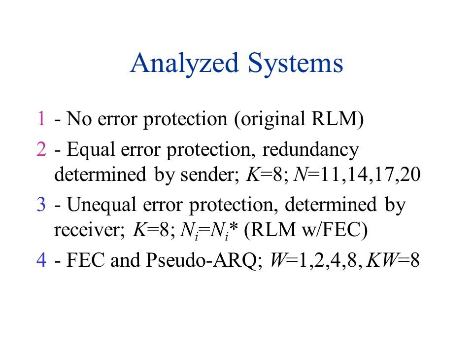 Analyzed Systems 1- No error protection (original RLM) 2- Equal error protection, redundancy determined by sender; K=8; N=11,14,17,20 3- Unequal error
