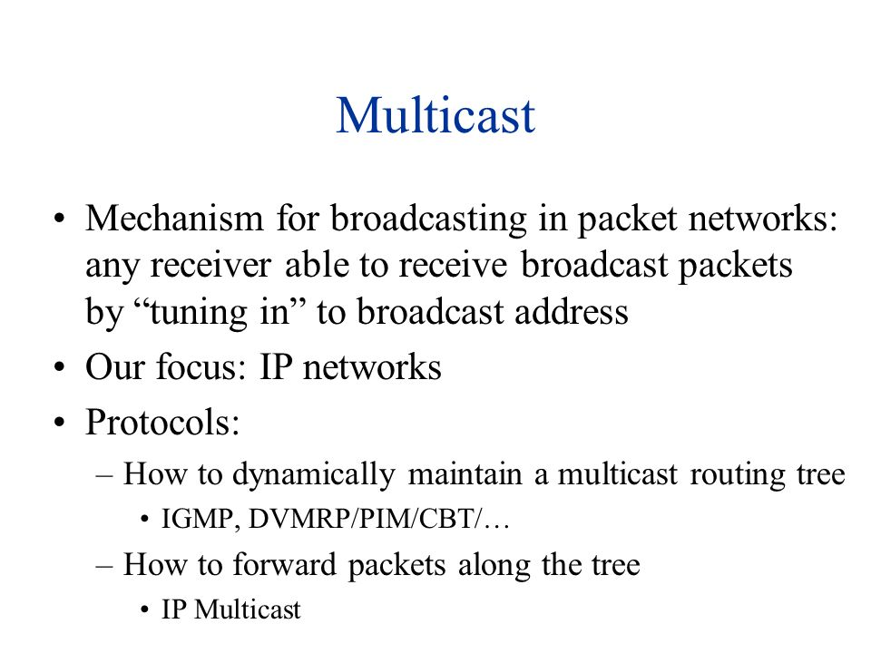 Multicast Mechanism for broadcasting in packet networks: any receiver able to receive broadcast packets by tuning in to broadcast address Our focus: I