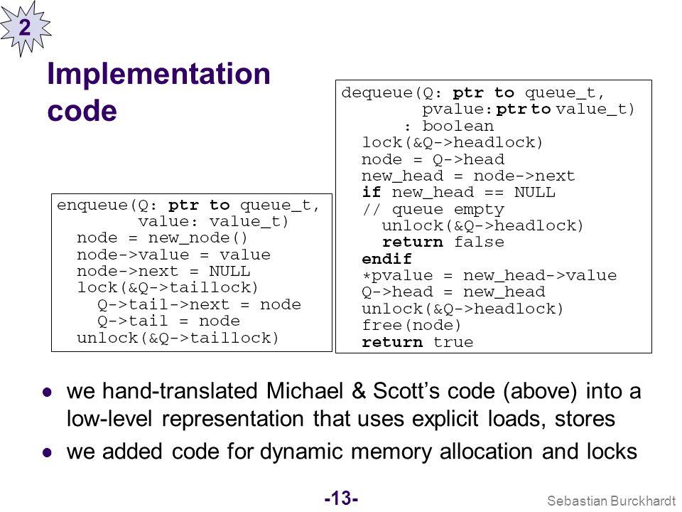 Sebastian Burckhardt -12- Why symbolic test programs? 1) Avoid undecidability by making everything finite: State is unbounded (dynamic memory allocati