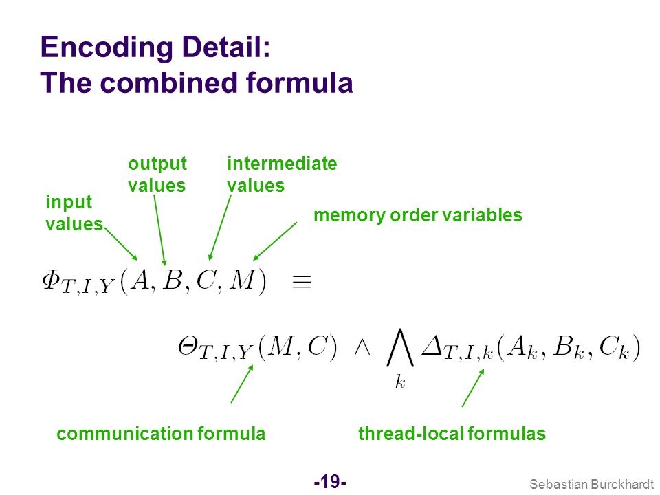 Sebastian Burckhardt -18- Encoding Detail: Memory Order Example: two threads: Encoding variables Use bool vars for relative order (x<y) of memory accesses Use bitvector variables A x and D x for address and data values associated with memory access x Encode constraints encode transitivity of memory order encode ordering axioms of the memory model Example (for SC): (s1<s2) (l1<l2) encode value flow Loaded value must match last value stored to same address Example: value must flow from s1 to l1 under following conditions: ( (s1<l1) ( A s1 = A l1 ) ( (s2<s1) (l1<s2) ( A s2 A l1 ) ) ) ( D s1 = D l1 ) s1 store s2 store l1 load l2 load thread 1thread 2 O(n 2 ) O(n 3 )