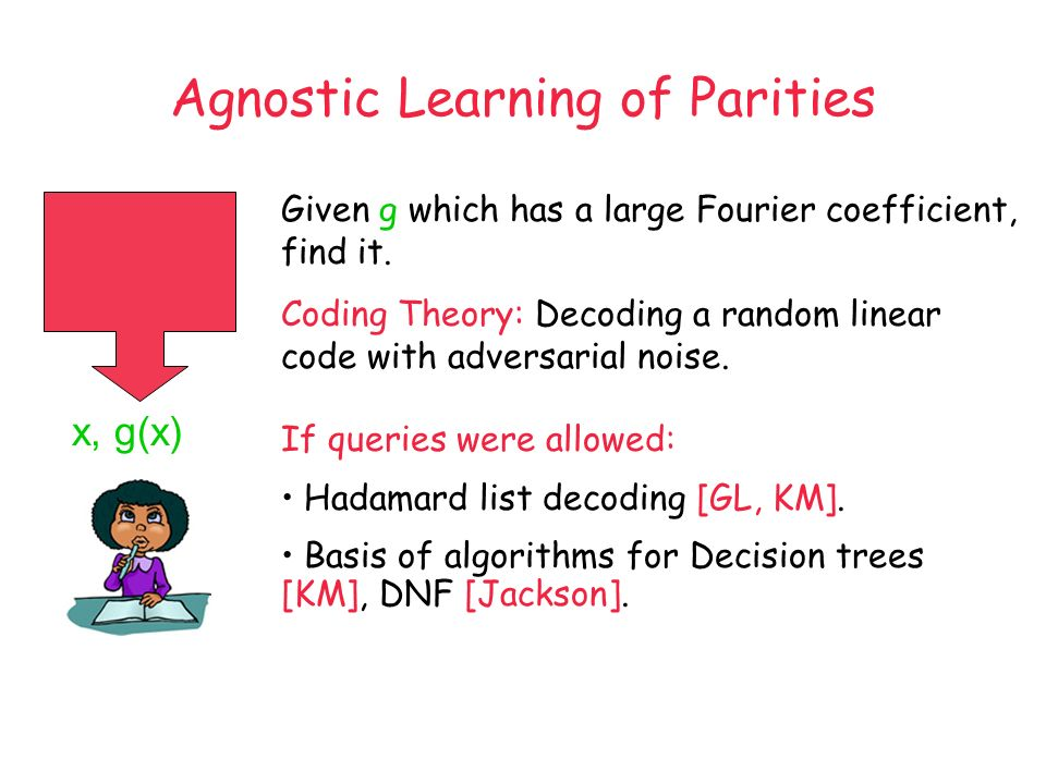 x, g(x) Given g which has a large Fourier coefficient, find it. Coding Theory: Decoding a random linear code with adversarial noise. If queries were a