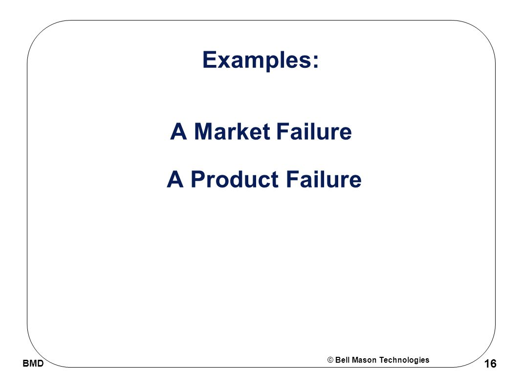 © Bell Mason Technologies BMD 16 Examples: A Market Failure A Product Failure