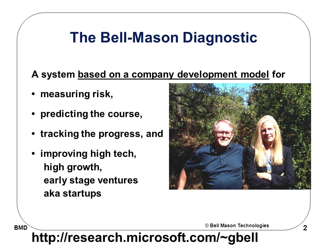 © Bell Mason Technologies BMD 2 The Bell-Mason Diagnostic A system based on a company development model for measuring risk, predicting the course, tracking the progress, and improving high tech, high growth, early stage ventures aka startups http://research.microsoft.com/~gbell