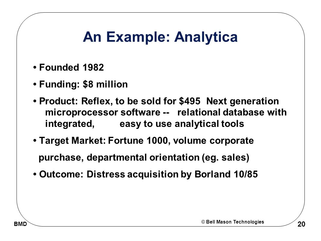 © Bell Mason Technologies BMD 20 An Example: Analytica Founded 1982 Funding: $8 million Product: Reflex, to be sold for $495 Next generation microprocessor software --relational database with integrated, easy to use analytical tools Target Market: Fortune 1000, volume corporate purchase, departmental orientation (eg.
