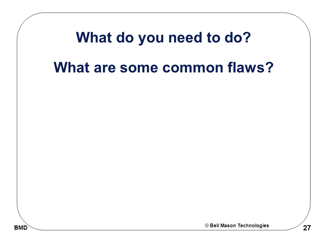 © Bell Mason Technologies BMD 27 What do you need to do What are some common flaws