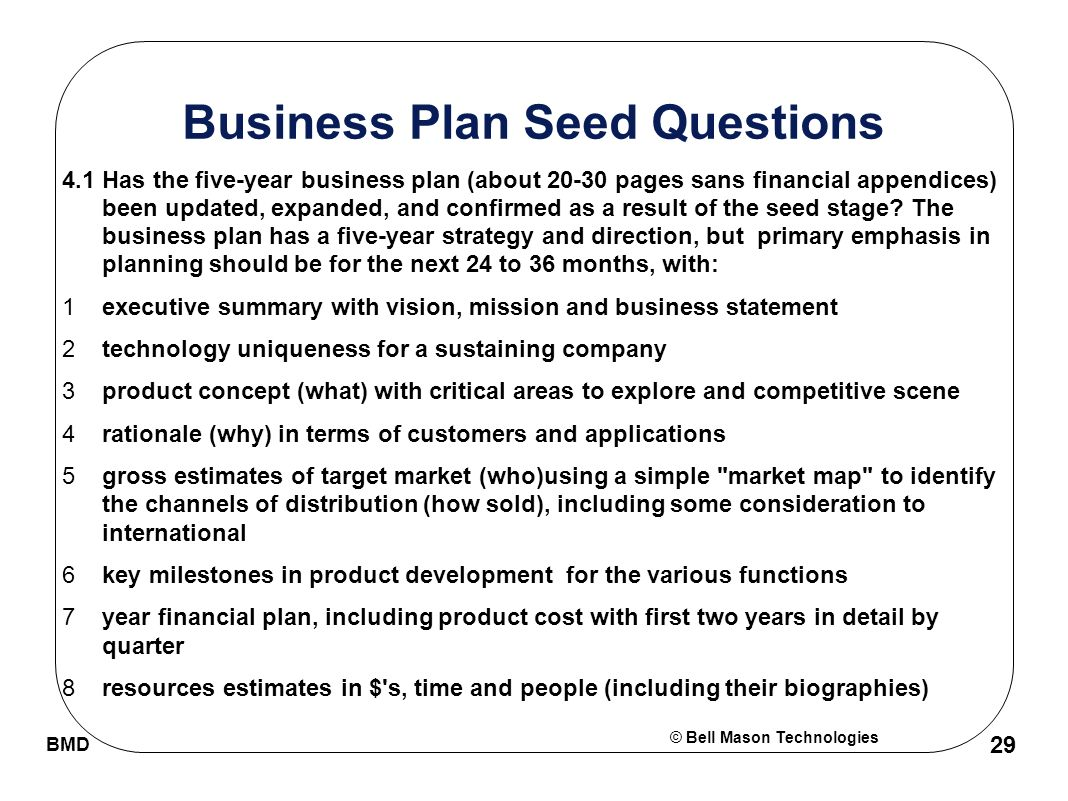 © Bell Mason Technologies BMD 29 Business Plan Seed Questions 4.1Has the five-year business plan (about 20-30 pages sans financial appendices) been updated, expanded, and confirmed as a result of the seed stage.
