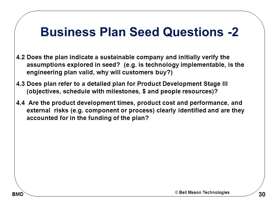 © Bell Mason Technologies BMD 30 Business Plan Seed Questions -2 4.2 Does the plan indicate a sustainable company and initially verify the assumptions explored in seed.