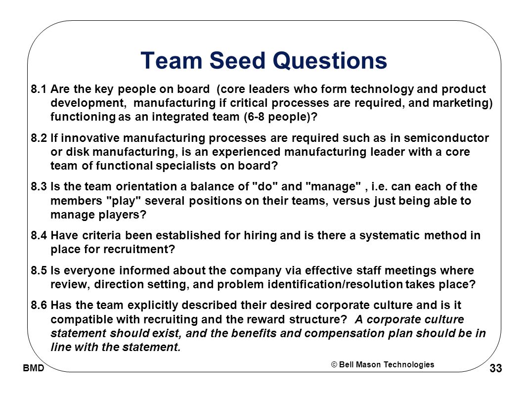 © Bell Mason Technologies BMD 33 Team Seed Questions 8.1Are the key people on board (core leaders who form technology and product development, manufacturing if critical processes are required, and marketing) functioning as an integrated team (6-8 people).