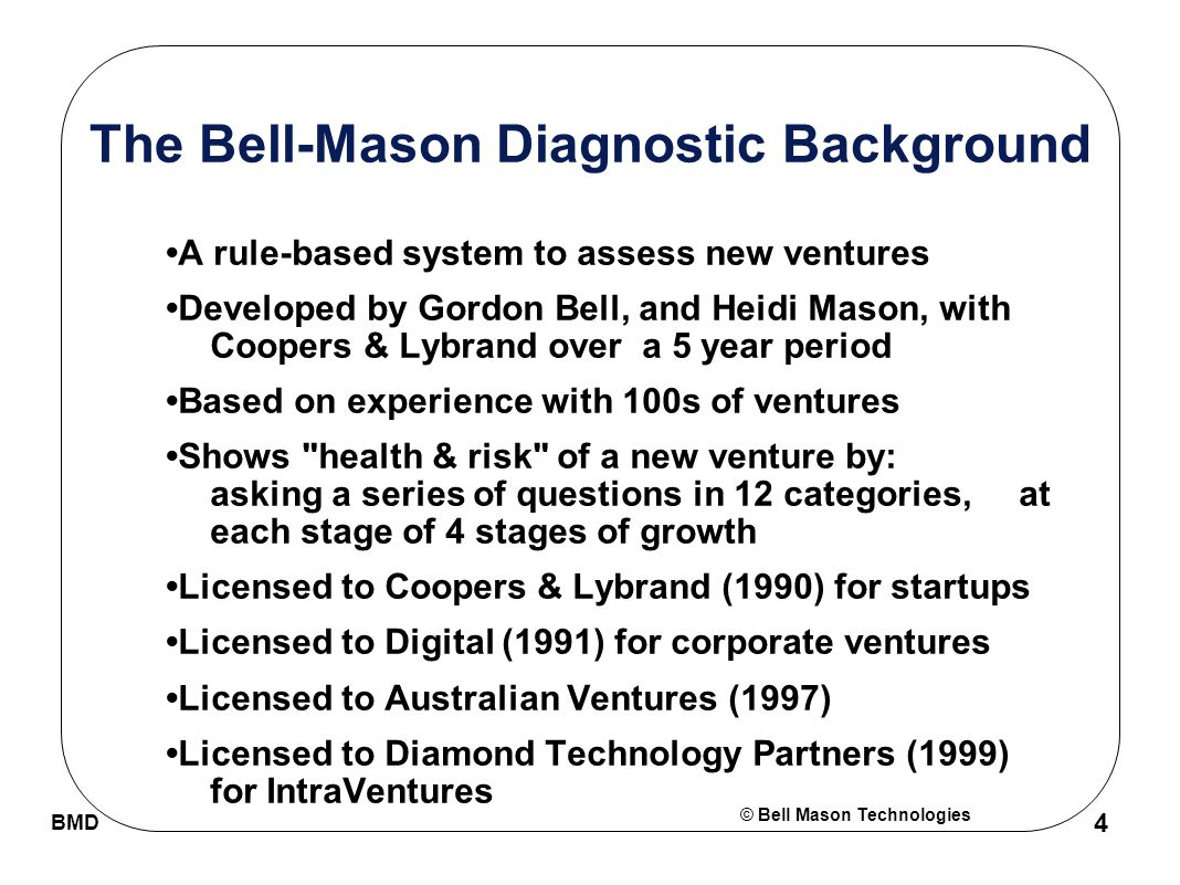 © Bell Mason Technologies BMD 4 The Bell-Mason Diagnostic Background A rule-based system to assess new ventures Developed by Gordon Bell, and Heidi Mason, with Coopers & Lybrand over a 5 year period Based on experience with 100s of ventures Shows health & risk of a new venture by: asking a series of questions in 12 categories, at each stage of 4 stages of growth Licensed to Coopers & Lybrand (1990) for startups Licensed to Digital (1991) for corporate ventures Licensed to Australian Ventures (1997) Licensed to Diamond Technology Partners (1999) for IntraVentures