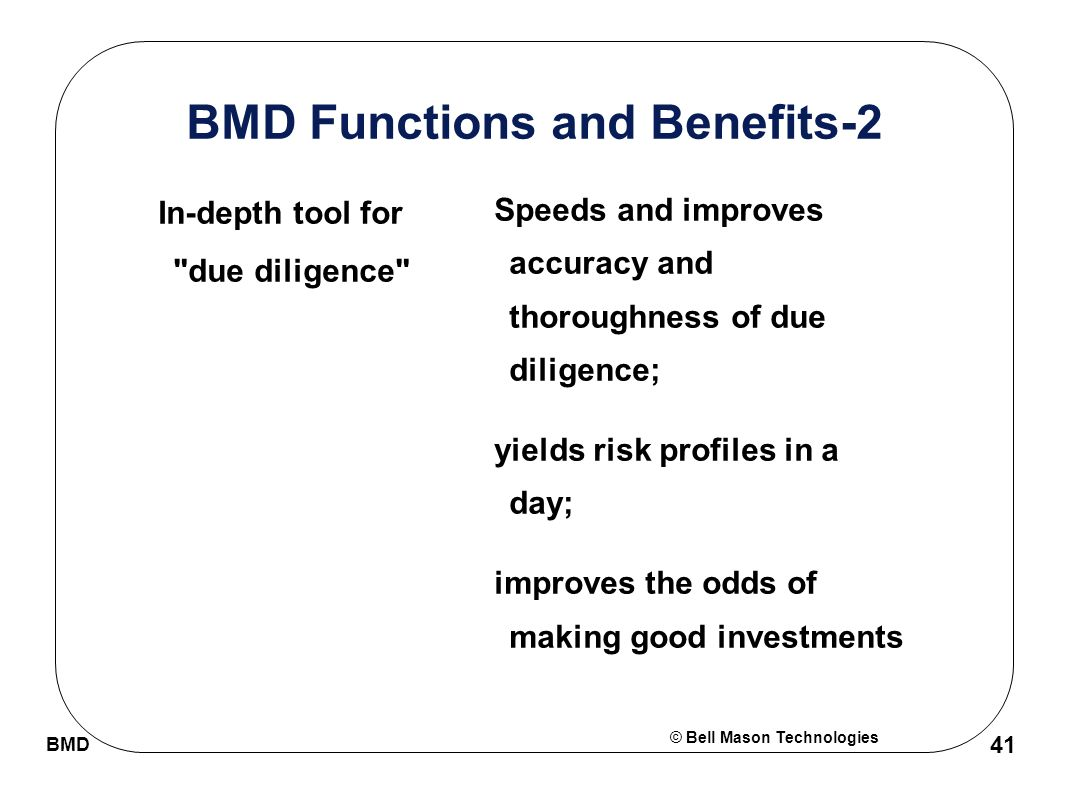 © Bell Mason Technologies BMD 41 BMD Functions and Benefits-2 In-depth tool for due diligence Speeds and improves accuracy and thoroughness of due diligence; yields risk profiles in a day; improves the odds of making good investments