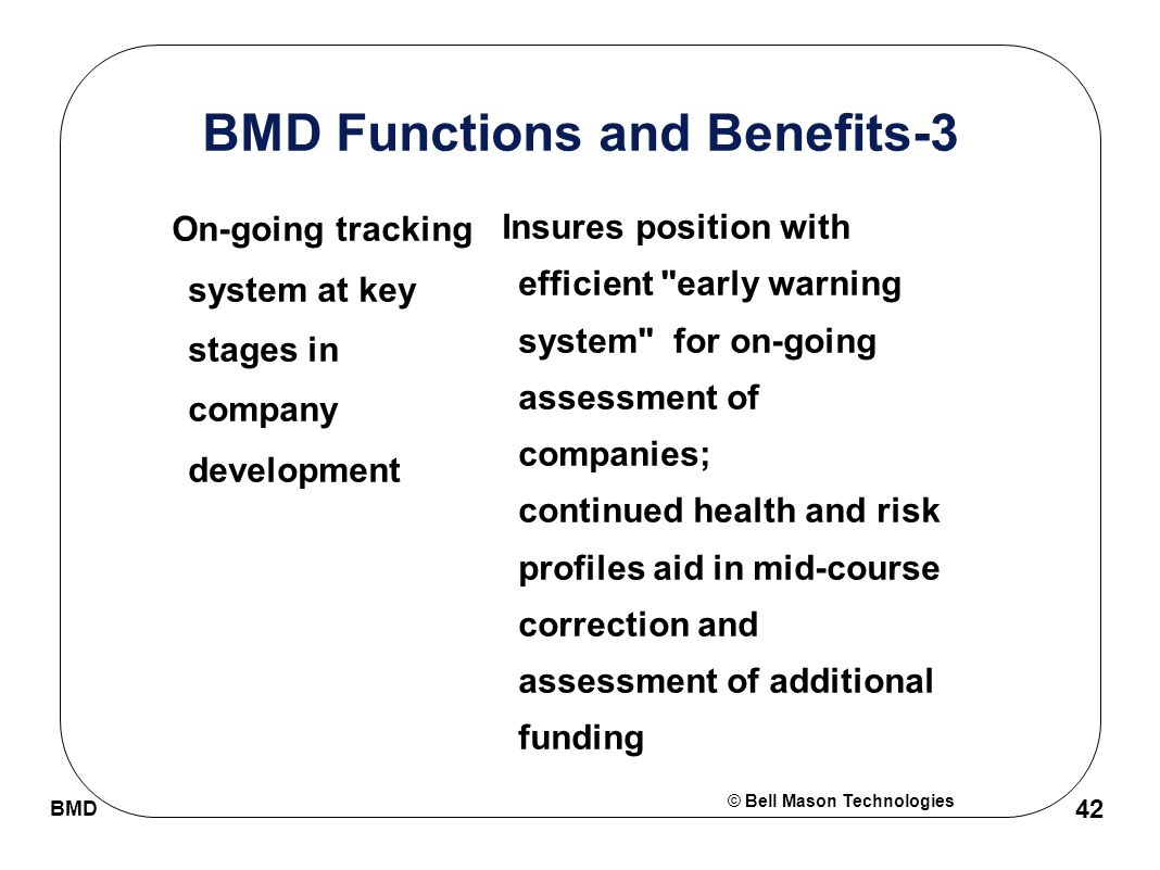 © Bell Mason Technologies BMD 42 BMD Functions and Benefits-3 On-going tracking system at key stages in company development Insures position with efficient early warning system for on-going assessment of companies; continued health and risk profiles aid in mid-course correction and assessment of additional funding