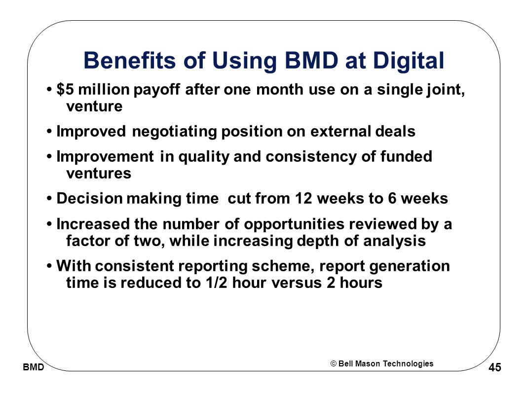 © Bell Mason Technologies BMD 45 Benefits of Using BMD at Digital $5 million payoff after one month use on a single joint, venture Improved negotiating position on external deals Improvement in quality and consistency of funded ventures Decision making time cut from 12 weeks to 6 weeks Increased the number of opportunities reviewed by a factor of two, while increasing depth of analysis With consistent reporting scheme, report generation time is reduced to 1/2 hour versus 2 hours