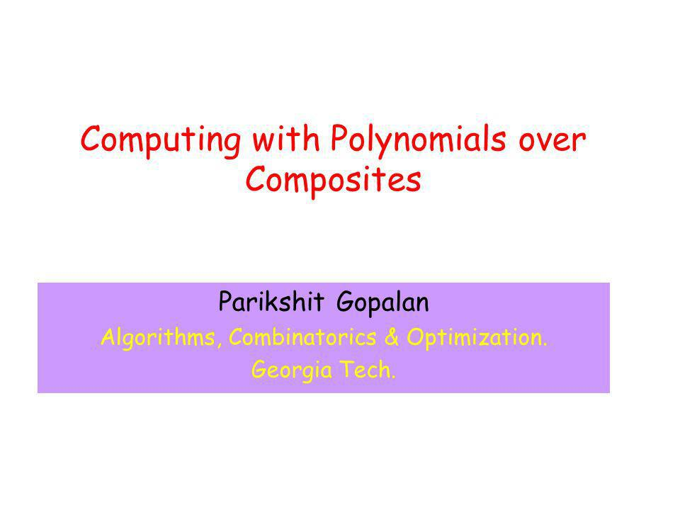Computing with Polynomials over Composites Parikshit Gopalan Algorithms, Combinatorics & Optimization.