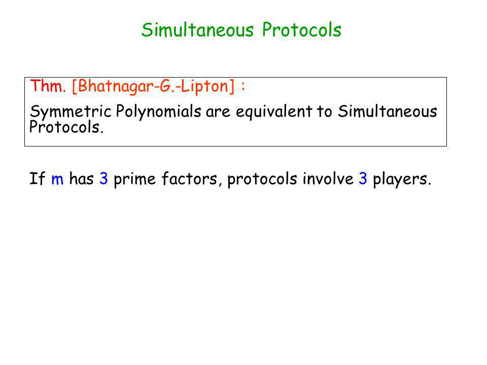 Thm. [Bhatnagar-G.-Lipton] : Symmetric Polynomials are equivalent to Simultaneous Protocols.