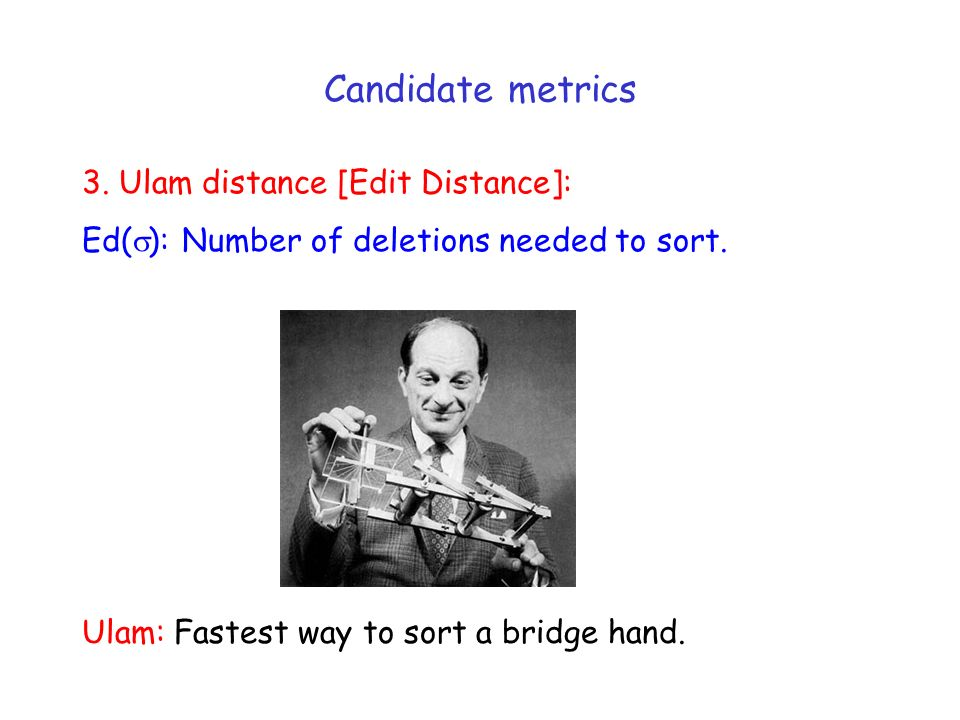 3. Ulam distance [Edit Distance]: Ed( ): Number of deletions needed to sort. Candidate metrics Ulam: Fastest way to sort a bridge hand.