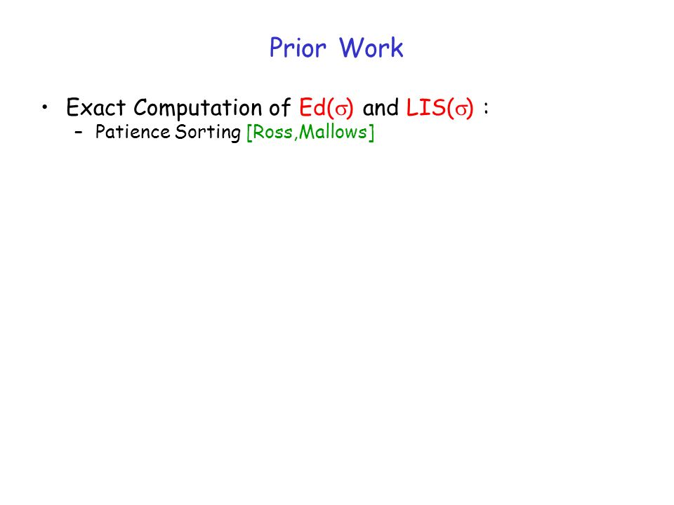 Prior Work Exact Computation of Ed( ) and LIS( ) : –Patience Sorting [Ross,Mallows]