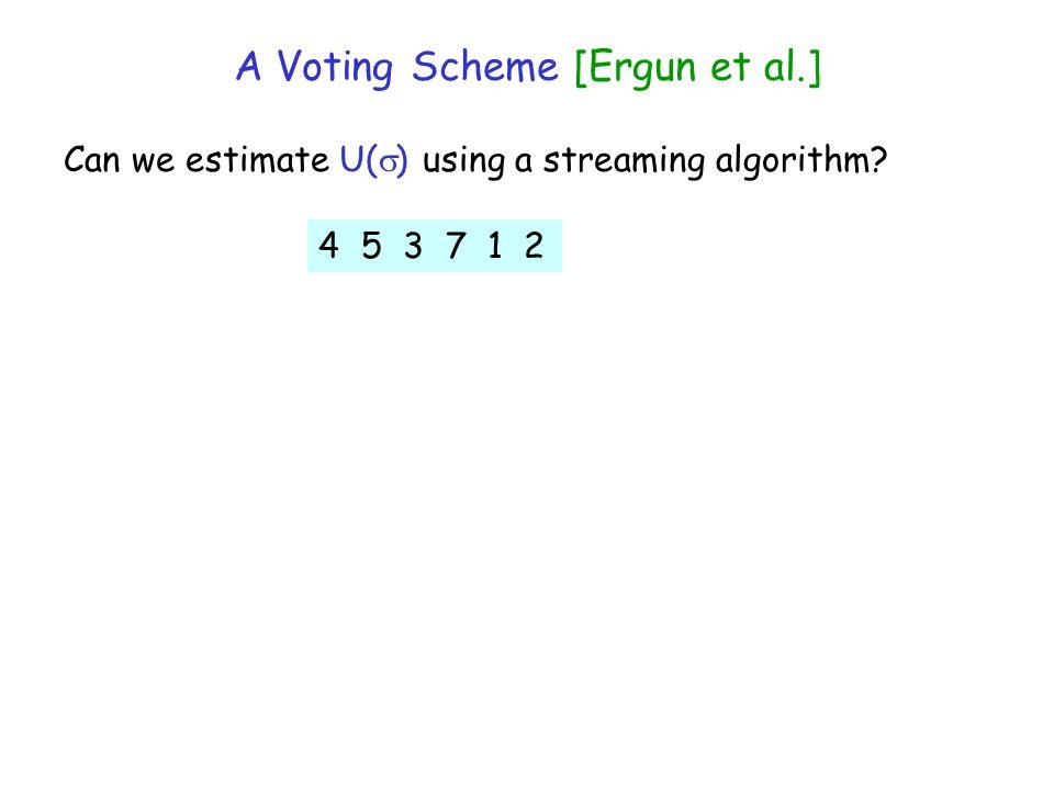 A Voting Scheme [Ergun et al.] Can we estimate U( ) using a streaming algorithm 4 5 3 7 1 2