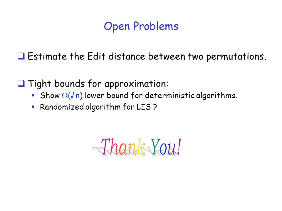 Open Problems Estimate the Edit distance between two permutations. Tight bounds for approximation: Show (n) lower bound for deterministic algorithms.
