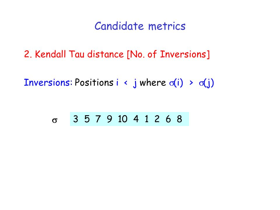 2. Kendall Tau distance [No. of Inversions] 3 5 7 9 10 4 1 2 6 8 Inversions: Positions i (j) Candidate metrics