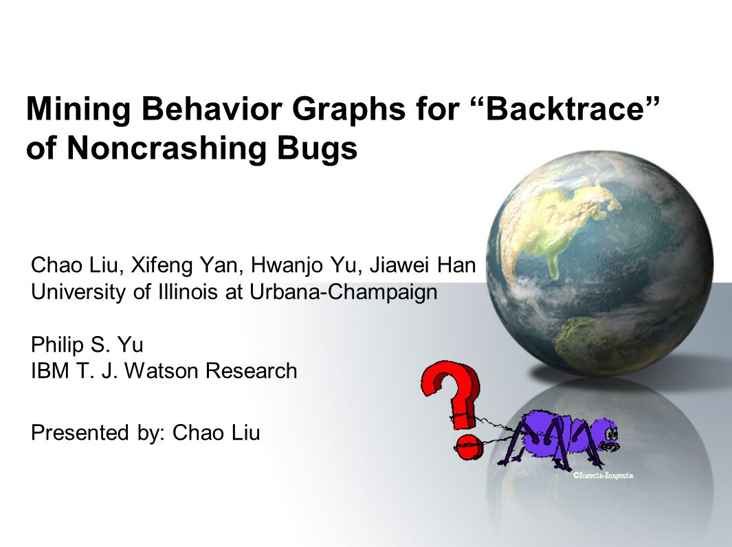 Mining Behavior Graphs for Backtrace of Noncrashing Bugs Chao Liu, Xifeng Yan, Hwanjo Yu, Jiawei Han University of Illinois at Urbana-Champaign Philip