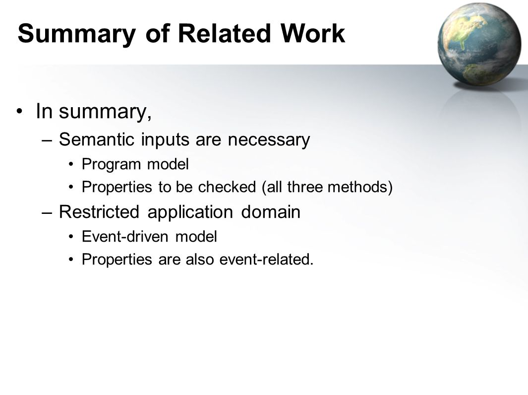 Summary of Related Work In summary, –Semantic inputs are necessary Program model Properties to be checked (all three methods) –Restricted application
