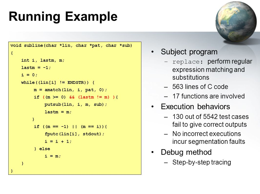 Running Example Subject program –replace: perform regular expression matching and substitutions –563 lines of C code –17 functions are involved Execut
