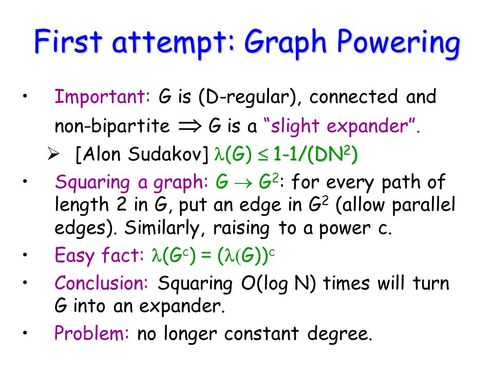 First attempt: Graph Powering Important: G is (D-regular), connected and non-bipartite G is a slight expander.