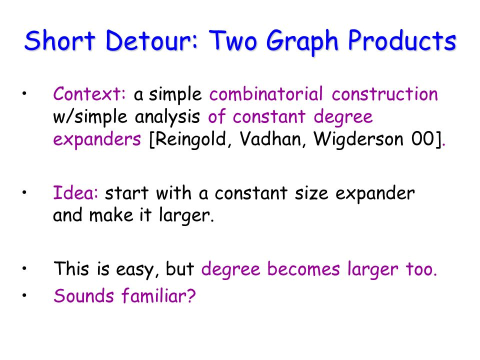 Short Detour: Two Graph Products Context: a simple combinatorial construction w/simple analysis of constant degree expanders [Reingold, Vadhan, Wigderson 00].